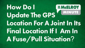 McElroy Minute: How Do I Update The GPS Location For A Joint In It's Final Location If I Am In A Fuse/Pull Situation?