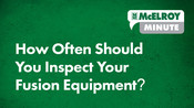 McElroy Minute: How Often Should You Inspect Your Fusion Equipment?